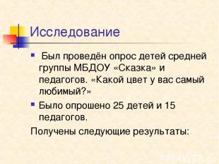 Исследование Был проведён опрос детей средней группы МБДОУ «Сказка» и педагогов.