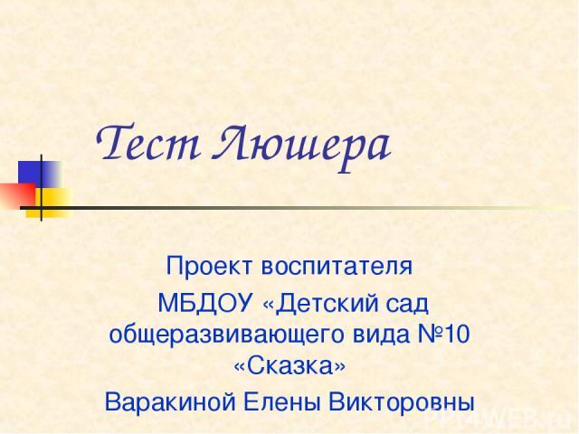Тест Люшера Проект воспитателя МБДОУ «Детский сад общеразвивающего вида №10 «Сказка» Варакиной Елены Викторовны