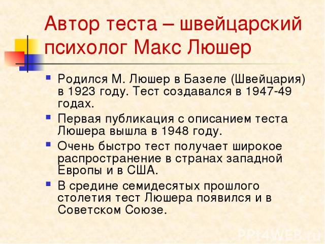 Автор теста – швейцарский психолог Макс Люшер Родился М. Люшер в Базеле (Швейцария) в 1923 году. Тест создавался в 1947-49 годах. Первая публикация с описанием теста Люшера вышла в 1948 году. Очень быстро тест получает широкое распространение в стра…