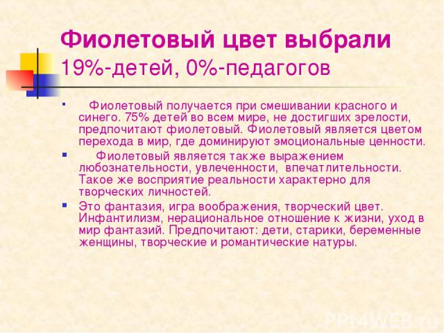 Фиолетовый цвет выбрали 19%-детей, 0%-педагогов  Фиолетовый получается при смешивании красного и синего. 75% детей во всем мире, не достигших зрелости, предпочитают фиолетовый. Фиолетовый является цветом перехода в мир, где доминируют эмоциональ…