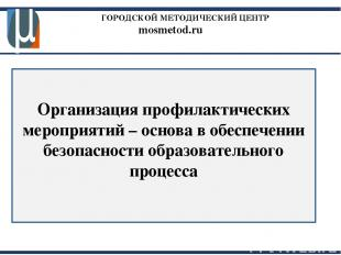 ГОРОДСКОЙ МЕТОДИЧЕСКИЙ ЦЕНТР mosmetod.ru Организация профилактических мероприяти