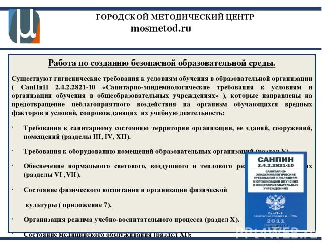 ГОРОДСКОЙ МЕТОДИЧЕСКИЙ ЦЕНТР mosmetod.ru Работа по созданию безопасной образовательной среды. Существуют гигиенические требования к условиям обучения в образовательной организации ( СанПиН 2.4.2.2821-10 «Санитарно-эпидемиологические требования к усл…