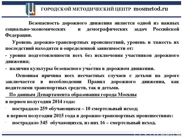ГОРОДСКОЙ МЕТОДИЧЕСКИЙ ЦЕНТР mosmetod.ru . Безопасность дорожного движения является одной из важных социально-экономических и демографических задач Российской Федерации. Уровень дорожно-транспортных происшествий, уровень и тяжесть их последствий нах…