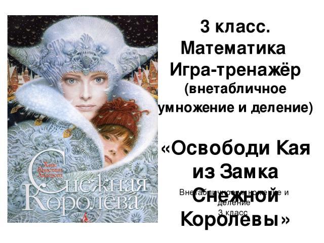 3 класс. Математика Игра-тренажёр (внетабличное умножение и деление) «Освободи Кая из Замка Снежной Королевы» Внетабличное умножение и деление 3 класс