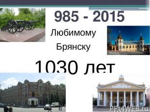 985 - 2015 Любимому Брянску 1030 лет