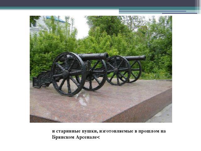 и старинные пушки, изготовляемые в прошлом на Брянском Арсенале