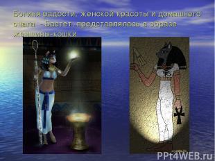 Богиня радости, женской красоты и домашнего очага - Бастет, представлялась в обр