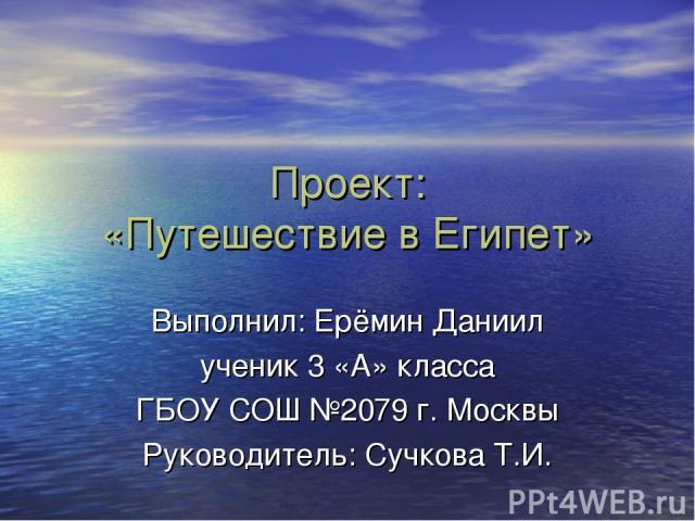 Проект: «Путешествие в Египет» Выполнил: Ерёмин Даниил ученик 3 «А» класса ГБОУ СОШ №2079 г. Москвы Руководитель: Сучкова Т.И.