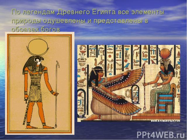 По легендам Древнего Египта все элементы природы одушевлены и представлены в образах богов