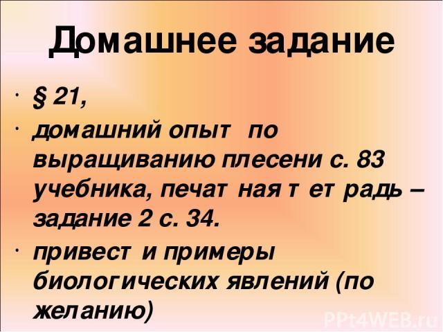 Домашнее задание § 21, домашний опыт по выращиванию плесени с. 83 учебника, печатная тетрадь – задание 2 с. 34. привести примеры биологических явлений (по желанию)