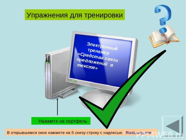 Электронный тренажер «Средства связи предложений в тексте» Упражнения для тренировки Нажмите на портфель В открывшемся окне нажмите на 5 снизу строку c надписью RusLang.exe.