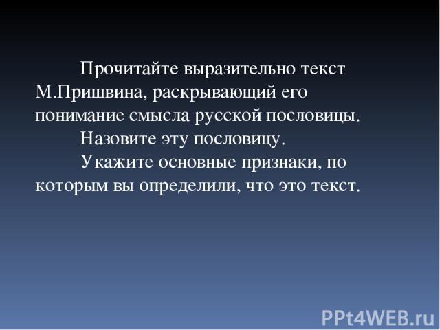 Прочитайте выразительно текст М.Пришвина, раскрывающий его понимание смысла русской пословицы. Назовите эту пословицу. Укажите основные признаки, по которым вы определили, что это текст.