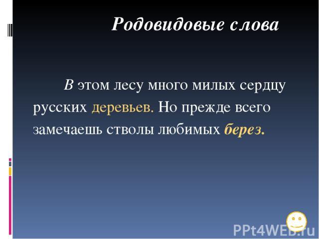 Родовидовые слова В этом лесу много милых сердцу русских деревьев. Но прежде всего замечаешь стволы любимых берез.