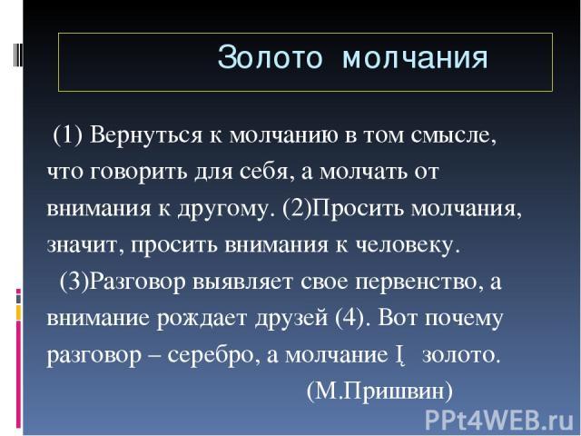 (1) Вернуться к молчанию в том смысле, что говорить для себя, а молчать от внимания к другому. (2)Просить молчания, значит, просить внимания к человеку. (3)Разговор выявляет свое первенство, а внимание рождает друзей (4). Вот почему разговор – сереб…