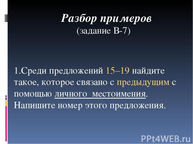 Разбор примеров (задание В-7) 1.Среди предложений 15–19 найдите такое, которое связано с предыдущим с помощью личного местоимения. Напишите номер этого предложения.