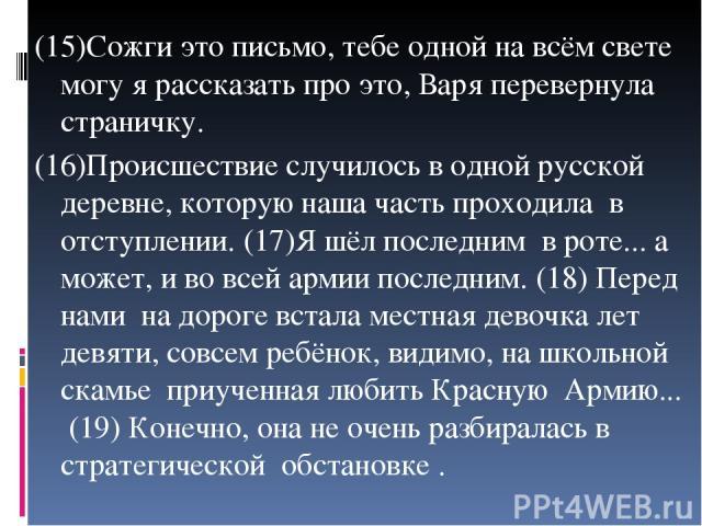 (15)Сожги это письмо, тебе одной на всём свете могу я рассказать про это, Варя перевернула страничку. (16)Происшествие случилось в одной русской деревне, которую наша часть проходила в отступлении. (17)Я шёл последним в роте... а может, и во всей ар…