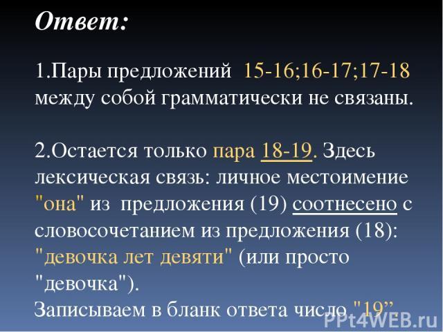 Ответ: 1.Пары предложений 15-16;16-17;17-18 между собой грамматически не связаны. 2.Остается только пара 18-19. Здесь лексическая связь: личное местоимение