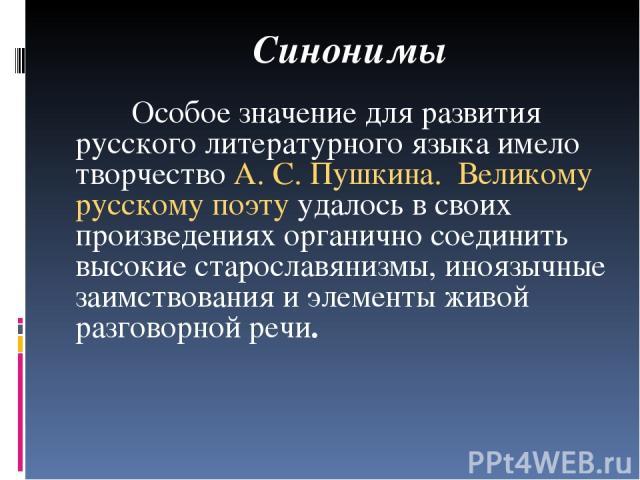 Синонимы Особое значение для развития русского литературного языка имело творчество А. С. Пушкина. Великому русскому поэту удалось в своих произведениях органично соединить высокие старославянизмы, иноязычные заимствования и элементы живой разговорн…