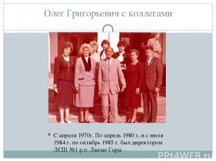 Олег Григорьевич с коллегами С апреля 1970г. По апрель 1980 г, и с июля 1984 г.