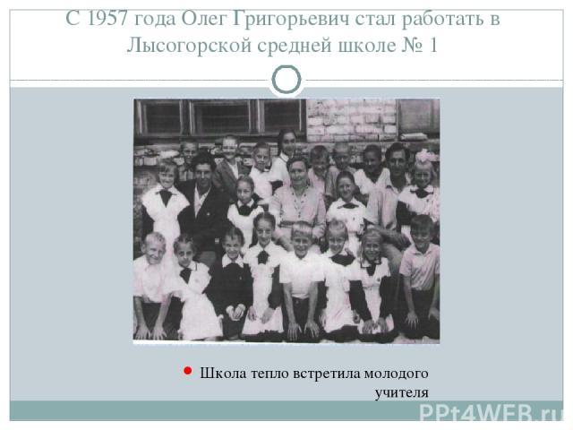 С 1957 года Олег Григорьевич стал работать в Лысогорской средней школе № 1 Школа тепло встретила молодого учителя