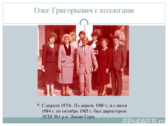 Олег Григорьевич с коллегами С апреля 1970г. По апрель 1980 г, и с июля 1984 г. по октябрь 1985 г. был директором ЛСШ №1 р.п. Лысые Горы