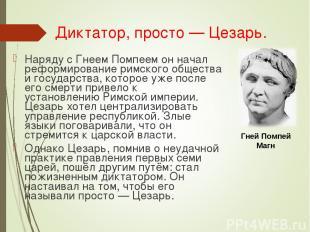 Диктатор, просто— Цезарь. Наряду сГнеем Помпеемон начал реформирование римско