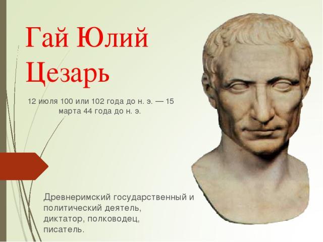 Гай Юлий Цезарь 12 июля100или102 года дон.э.—15 марта44 года дон.э. Древнеримскийгосударственный и политический деятель, диктатор,полководец, писатель.