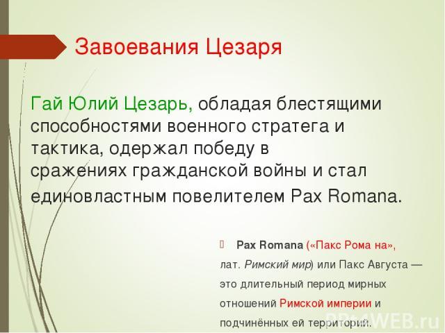 Гай Юлий Цезарь, обладая блестящими способностями военного стратега и тактика, одержал победу в сраженияхгражданской войныи стал единовластным повелителемPax Romana. Pax Romana(«Пакс Рома на», лат.Римский мир) или Пакс Августа— это длительный…