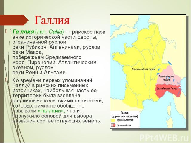 Га ллия(лат.Gallia)—римскоеназвание исторической части Европы, ограниченной руслом рекиРубикон,Аппенинами, руслом рекиМакра, побережьемСредиземного моря,Пиренеями,Атлантическим океаном, руслом рекиРейниАльпами. Ко времени первых упомин…