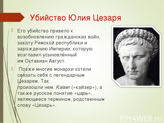 Убийство Юлия Цезаря Его убийство привело к возобновлению гражданских войн, закатуРимской республикии зарождениюИмперии, которую возглавил усыновлённый имОктавиан Август. Позже многие монархи хотели связать себя с легендарным Цезарем. Так произо…