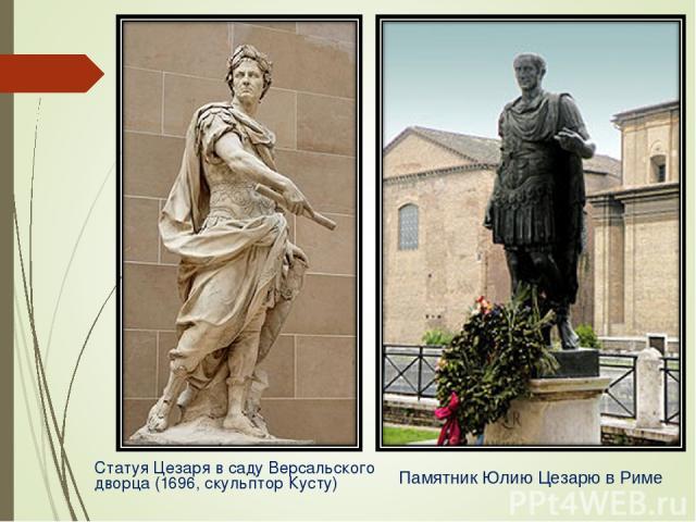 Статуя Цезаря в саду Версальского дворца (1696, скульптор Кусту) Памятник Юлию Цезарю в Риме
