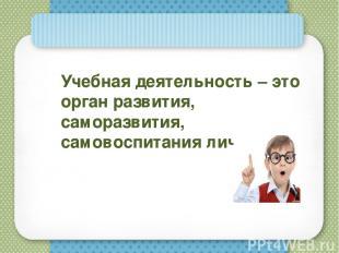 Учебная деятельность – это орган развития, саморазвития, самовоспитания личности