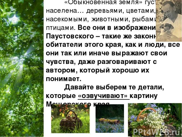 «Обыкновенная земля» густо населена… деревьями, цветами, насекомыми, животными, рыбами, птицами. Все они в изображении Паустовского – такие же законные обитатели этого края, как и люди, все они так или иначе выражают свои чувства, даже разговаривают…