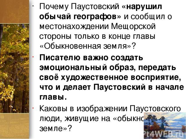 Почему Паустовский «нарушил обычай географов» и сообщил о местонахождении Мещорской стороны только в конце главы «Обыкновенная земля»? Писателю важно создать эмоциональный образ, передать своё художественное восприятие, что и делает Паустовский в на…