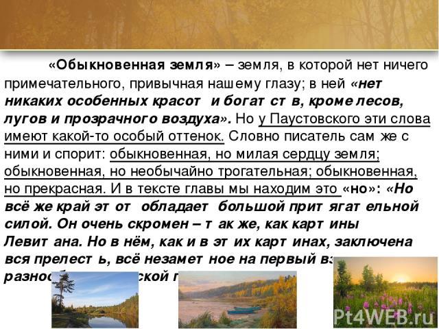 «Обыкновенная земля» – земля, в которой нет ничего примечательного, привычная нашему глазу; в ней «нет никаких особенных красот и богатств, кроме лесов, лугов и прозрачного воздуха». Но у Паустовского эти слова имеют какой-то особый оттенок. Словно …