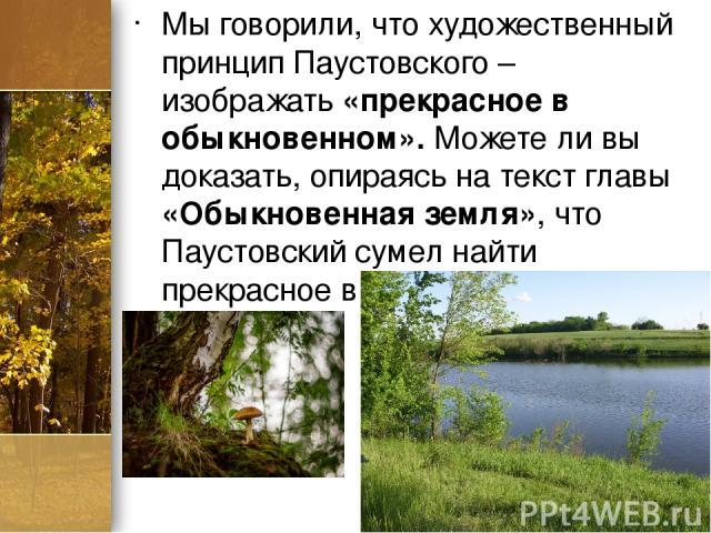 Мы говорили, что художественный принцип Паустовского – изображать «прекрасное в обыкновенном». Можете ли вы доказать, опираясь на текст главы «Обыкновенная земля», что Паустовский сумел найти прекрасное в обыкновенной земле? ProPowerPoint.ru