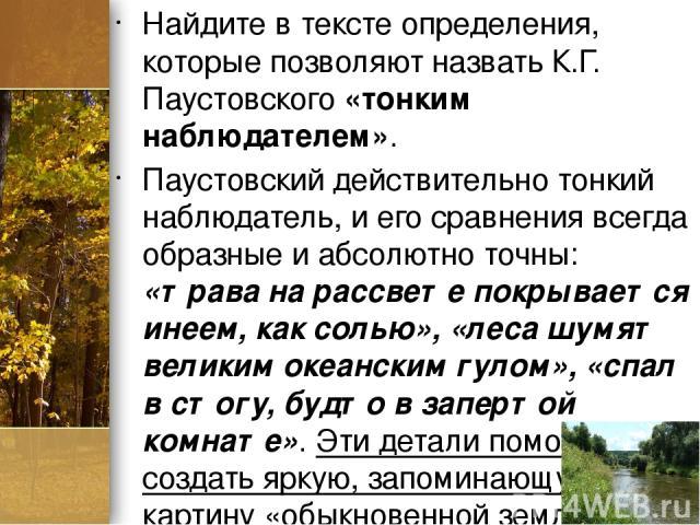 Найдите в тексте определения, которые позволяют назвать К.Г. Паустовского «тонким наблюдателем». Паустовский действительно тонкий наблюдатель, и его сравнения всегда образные и абсолютно точны: «трава на рассвете покрывается инеем, как солью», «леса…