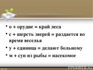 о + орудие = край леса с + шерсть зверей = раздается во время веселья у + единиц