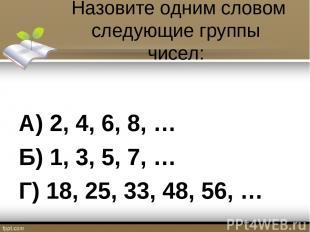 Назовите одним словом следующие группы чисел: А) 2, 4, 6, 8, … Б) 1, 3, 5, 7, …