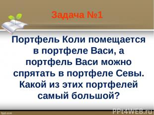 Задача №1 Портфель Коли помещается в портфеле Васи, а портфель Васи можно спрята