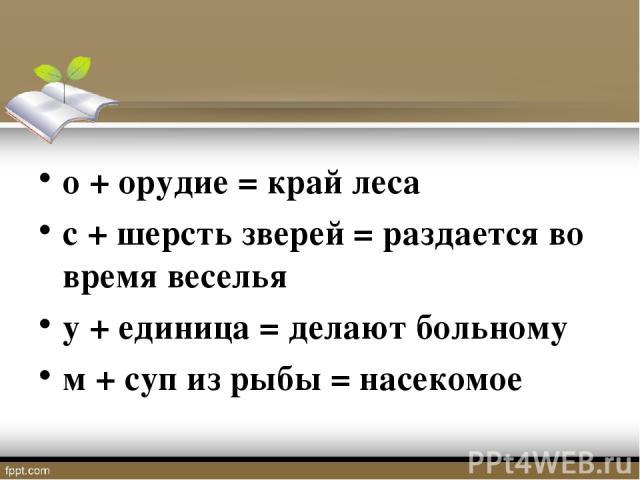 о + орудие = край леса с + шерсть зверей = раздается во время веселья у + единица = делают больному м + суп из рыбы = насекомое
