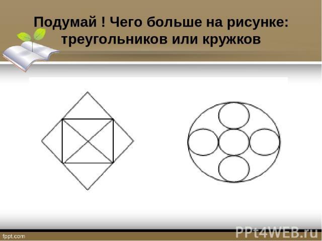 Подумай ! Чего больше на рисунке: треугольников или кружков