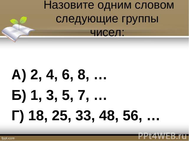 Назовите одним словом следующие группы чисел: А) 2, 4, 6, 8, … Б) 1, 3, 5, 7, … Г) 18, 25, 33, 48, 56, …