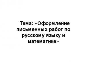 Тема: «Оформление письменных работ по русскому языку и математике»
