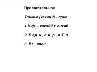 Прилагательное Тонким (каким?) - прил. 1.Н.ф. – какой? тонкий 2. В ед. ч., в м.