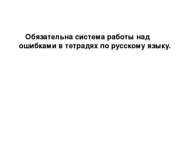 Обязательна система работы над ошибками в тетрадях по русскому языку.