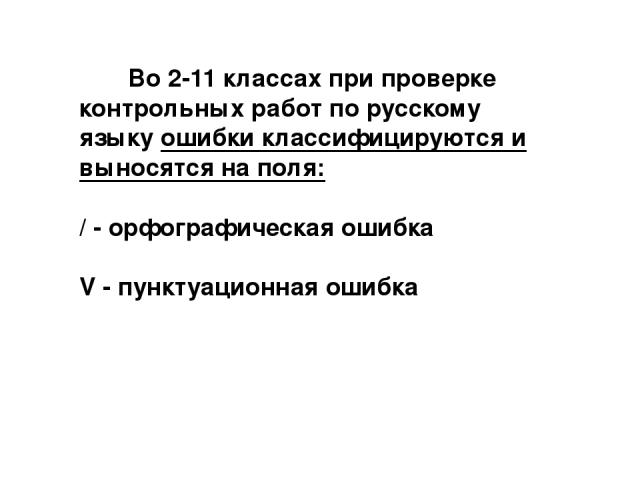 Во 2-11 классах при проверке контрольных работ по русскому языку ошибки классифицируются и выносятся на поля: / - орфографическая ошибка V - пунктуационная ошибка