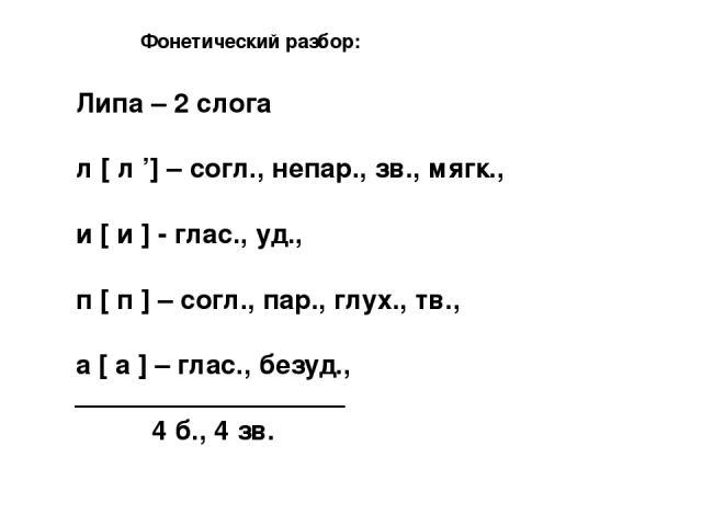 Фонетический разбор: Липа – 2 слога л [ л '] – согл., непар., зв., мягк., и [ и ] - глас., уд., п [ п ] – согл., пар., глух., тв., а [ а ] – глас., безуд., 4 б., 4 зв.