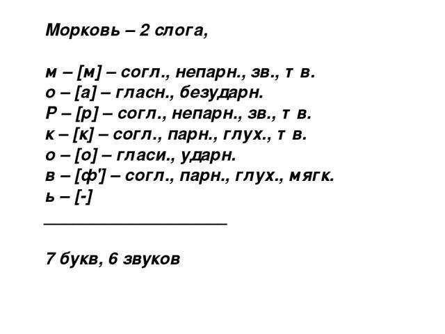 Морковь – 2 слога, м – [м] – согл., непарн., зв., тв. о – [а] – гласн., безударн. Р – [р] – согл., непарн., зв., тв. к – [к] – согл., парн., глух., тв. о – [о] – гласи., ударн. в – [ф'] – согл., парн., глух., мягк. ь – [-] ___________________ 7 букв…