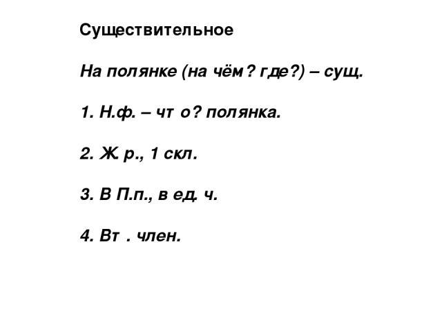Существительное На полянке (на чём? где?) – сущ. 1. Н.ф. – что? полянка. 2. Ж. р., 1 скл. 3. В П.п., в ед. ч. 4. Вт. член.